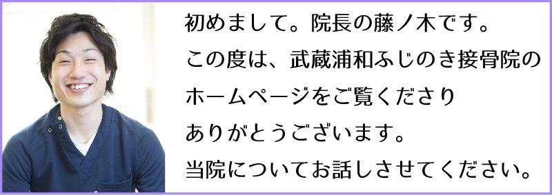 初めまして。院長の藤ノ木です。 この度は、武蔵浦和ふじのき接骨院の ホームページをご覧くださり ありがとうございます。 当院についてお話しさせてください。